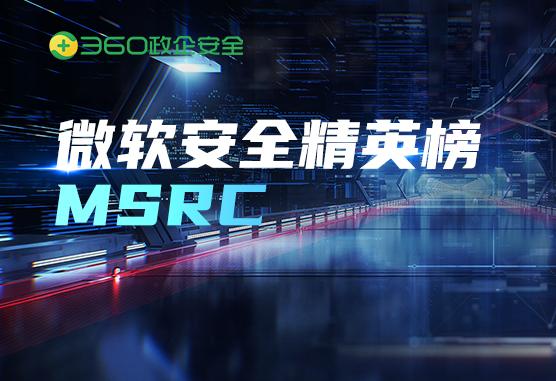 """喜报:360问鼎微软MSRC 2021 Q1最具价值安全精英榜,打造""""漏洞挖掘""""常胜之师!"""